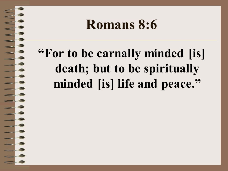 Romans 8:6 For to be carnally minded [is] death; but to be spiritually minded [is] life and peace.